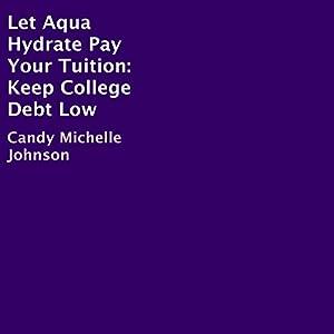 Let Aqua Hydrate Pay Your Tuition: Keep College Debt Low Hörbuch von Candy Michelle Johnson Gesprochen von: Judy Rounda