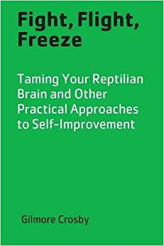 Fight, Flight, Freeze: Taming Your Reptilian Brain And Other Practical Approaches To Self-Improvement