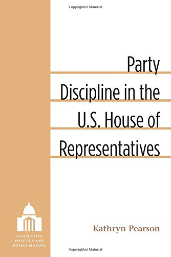 Party Discipline in the U.S. House of Representatives (Legislative Politics and Policy Making)