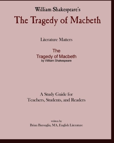 Literature Matters The Tragedy of Macbeth A Study Guide for   Teachers, Students and Readers: A Practical Guide for Teac