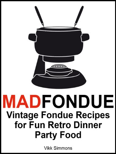 MAD FONDUE: Vintage Fondue Recipes for Fun Retro Dinner Party Food by Vikk Simmons