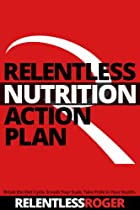Relentless Nutrition Action Plan: Break The Diet Cycle, Smash Your Scale, And Take Pride In Your Health