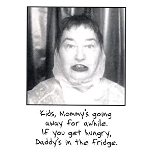 fridge magnet that says: Kids, mommy's going away for a while, if you get hungry, daddy's in the fridge