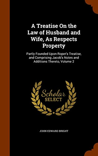 A Treatise On the Law of Husband and Wife, As Respects Property: Partly Founded Upon Roper's Treatise, and Comprising Jacob's Notes and Additions Thereto, Volume 2