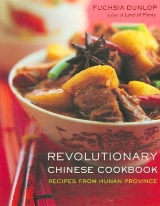 Revolutionary Chinese Cookbook: Recipes from Hunan Province by Fuchsia Dunlop
