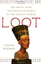 Loot: The Battle Over the Stolen Treasures of the Ancient World, by Sharon Waxman