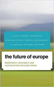 The Future Of Europe: Democracy, Legitimacy And Justice After The Euro Crisis (Future Perfect: Images Of The Time To Come In Philosophy, Politics And Cultural Studies)