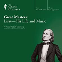 Great Masters: Liszt - His Life and Music  by The Great Courses Narrated by Professor Robert Greenberg