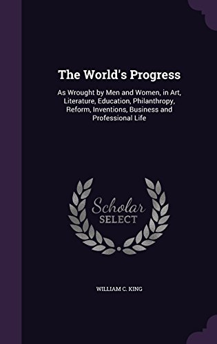 The World's Progress: As Wrought by Men and Women, in Art, Literature, Education, Philanthropy, Reform, Inventions, Business and Professional Life