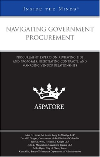 Navigating Government Procurement: Procurement Experts on Reviewing Bids and Proposals, Negotiating Contracts, and Managing Vendor Relationships (Inside the Minds)