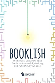 Booklish: The Simple, Comprehensive Guide to Successfully Writing and Publishing Your Book
