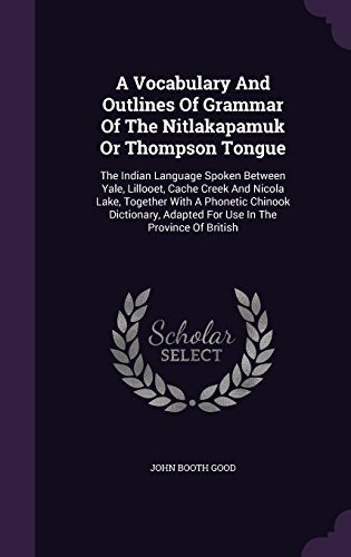 A Vocabulary And Outlines Of Grammar Of The Nitlakapamuk Or Thompson Tongue: The Indian Language Spoken Between Yale, Lillooet, Cache Creek And Nicola ... Adapted For Use In The Province Of British