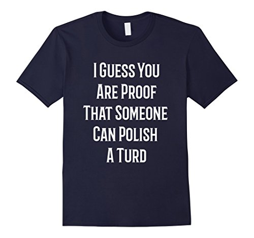 mens-i-guess-you-are-proof-that-someone-can-polish-a-turd-t-shirt-small-navy
