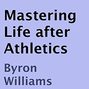 Mastering Life after Athletics: 10 Tips for at Risk Teens, Athletes, and Aspiring Entrepreneurs | [Byron Williams]