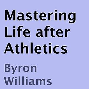 Mastering Life after Athletics: 10 Tips for at Risk Teens, Athletes, and Aspiring Entrepreneurs | [Byron Williams]