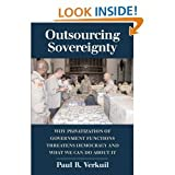 Outsourcing Sovereignty: Why Privatization of Government FunctionsThreatens DemocracyandWhatWe CanDo about It