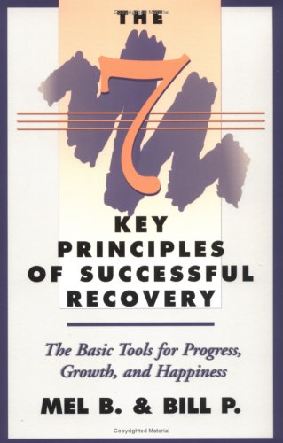 Seven Key Principles of Successful Recovery : The Basic Tools for Progress, Growth, and Happiness, B. MEL, P. BILL