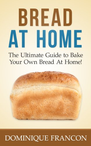Bread: At Home! - The Ultimate Guide to Bake Your Own Homemade Bread - Cheap, Delicious, Healthy, And Easier Than You Think! (Bread, Baking, Homemade, Gluten Free, Cookbooks, Cooking) by Dominique Francon