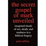 The Secret Gospel of Mark Unveiled: Imagined Rituals of Sex, Death, and Madness in a Biblical Forgery ~ Peter Jeffery
