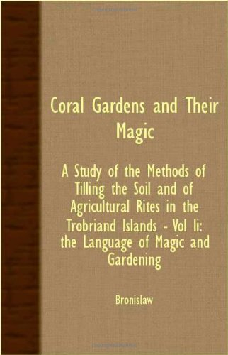 Coral Gardens and Their Magic - A Study of the Methods of Tilling the Soil and of Agricultural Rites in the Trobriand Is