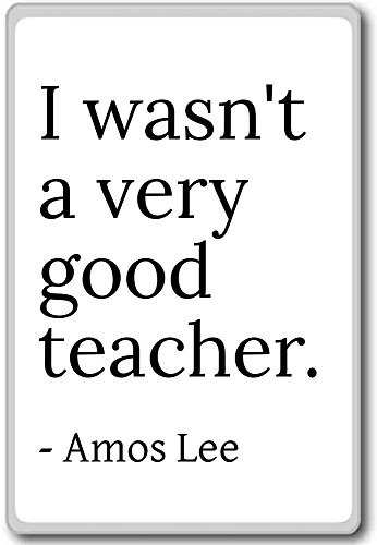 i-wasnt-a-very-good-teacher-amos-lee-quotes-fridge-magnet-white