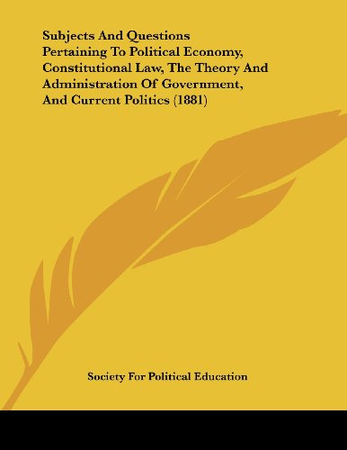 Subjects and Questions Pertaining to Political Economy, Constitutional Law, the Theory and Administration of Government, and Current Politics (1881)