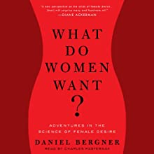 What Do Women Want?: Adventures in the Science of Female Desire (       UNABRIDGED) by Daniel Bergner Narrated by Charles Pasternak