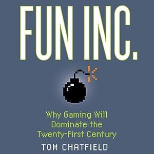 Fun Inc.: Why Gaming Will Dominate the Twenty-first Century | [Tom Chatfield]