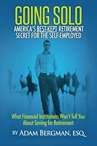 Going Solo - America's Best-Kept Retirement Secret for the Self-Employed: What Financial Institutions Won't Tell You About Saving for Retirement from CreateSpace Independent Publishing Platform