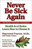 img - for Never Be Sick Again: Health Is a Choice, Learn How to Choose It by Raymond Francis, Kester Cotton (With) book / textbook / text book