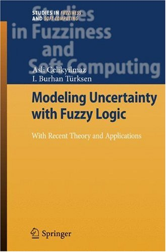 Modeling Uncertainty with Fuzzy Logic: With Recent Theory and Applications (Studies in Fuzziness and Soft Computing)