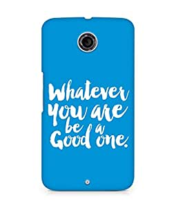 Amez Whatever you are Be a Good One Back Cover For Motorola Nexus 6