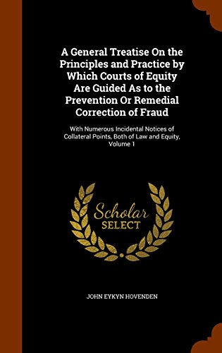 A General Treatise On the Principles and Practice by Which Courts of Equity Are Guided As to the Prevention Or Remedial Correction of Fraud: With ... Points, Both of Law and Equity, Volume 1