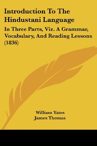 Introduction To The Hindustani Language: In Three Parts, Viz. A Grammar, Vocabulary, And Reading Lessons (1836) (Hindi E