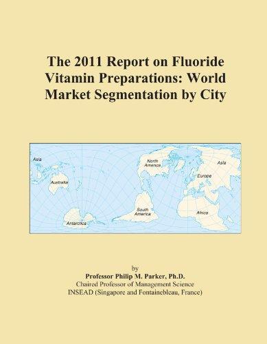 The 2011 Report On Fluoride Vitamin Preparations: World Market Segmentation By City
