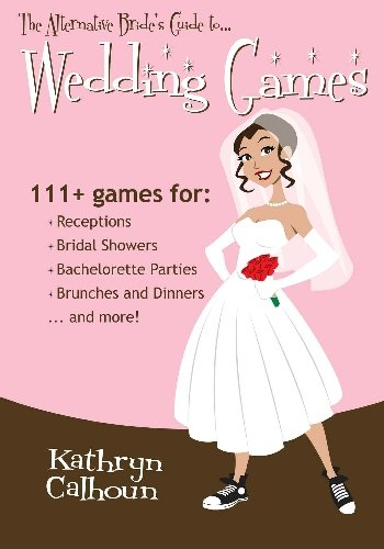 Download The Alternative Bride's Guide to Wedding Games: 111+ games for your reception, bridal shower, and more!