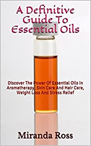A Definitive Guide To Essential Oils: Discover The Power Of Essential Oils In Aromatherapy, Skin Care And Hair Care, Weight Loss And Stress Relief (Essential ... Natural Health, Natural Hair Care Book 1)