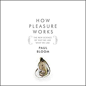How Pleasure Works: The New Science of Why We Like What We Like | [Paul Bloom]