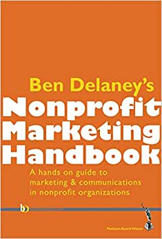 Ben Delaney's Nonprofit Marketing Handbook: The Hands-on Guide To Marketing And Communications In Nonprofit Organizations