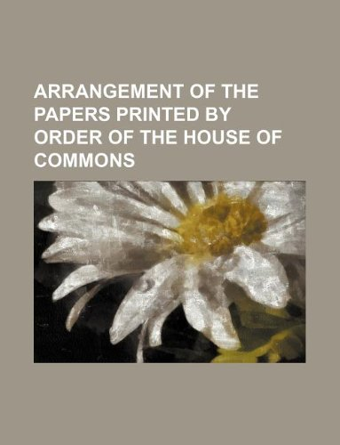 ARRANGEMENT OF THE PAPERS PRINTED BY ORDER OF THE HOUSE OF COMMONS