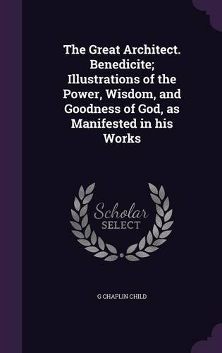 The Great Architect. Benedicite; Illustrations of the Power, Wisdom, and Goodness of God, as Manifested in his Works