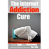 Internet Addiction: The Internet Addiction Cure - How To Spot And Overcome Internet Addiction Disorder For Life (Addictions, Gaming, Video Games, Computer, Social Media, E-Mail)