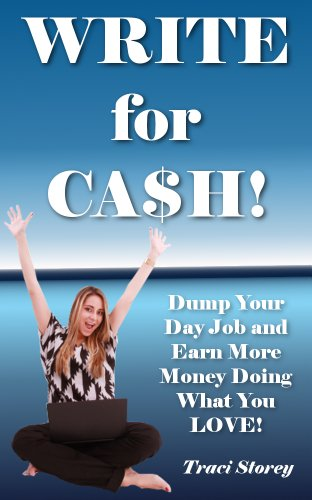 Write for Cash! – Dump Your Day Job and Earn More Money Doing What You LOVE!
