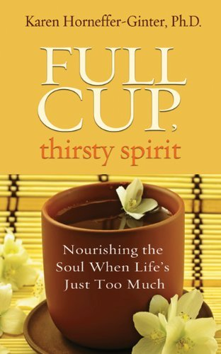 Full Cup, Thirsty Spirit: Nourishing the Soul When Life's Just Too Much [Paperback] [2012] (Author) Karen Horneffer-Ginter