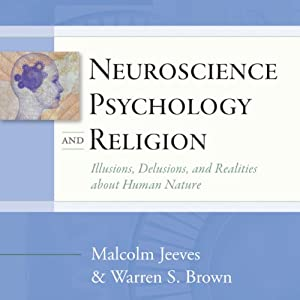 Neuroscience, Psychology, and Religion: llusions, Delusions, and Realities About Human Nature | [Malcolm Jeeves, Warren S. Brown]