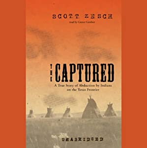 The Captured: A True Story of Abduction by Indians on the Texas Frontier | [Scott Zesch]