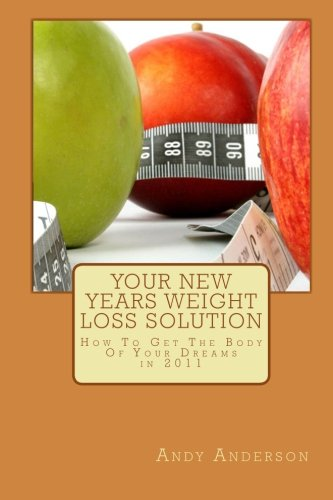 Your New Years Weight Loss Solution: How To Get The Body Of Your Dreams in 2011