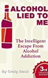Alcohol Lied to Me : The Intelligent Way to Escape Alcohol Addiction