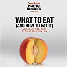 What to Eat (and How to Eat It): A Quick and Dirty Guide to Giving Great Oral Sex, Player's Handbook Volume 4 (       UNABRIDGED) by Tommy Orlando Narrated by AJ Creedy