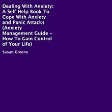 Dealing with Anxiety: A Self-Help Book to Cope with Anxiety and Panic Attacks: Anxiety Management Guide: How to Gain Control of Your Life (       UNABRIDGED) by Susan Greene Narrated by Gregory Shinn